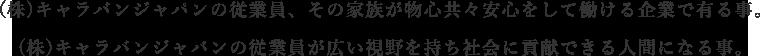 (株)キャラバンジャパンの従業員、その家族が物心共々安心をして働ける企業で有る事。(株)キャラバンジャパンの従業員が広い視野を持ち社会に貢献できる人間になる事。